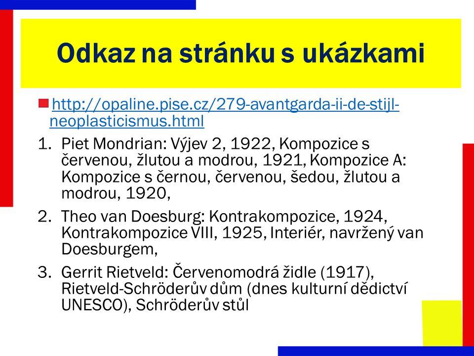 Odkaz na stránku s ukázkami http://opaline.pise.cz/279-avantgarda-ii-de-stijl- neoplasticismus.html 1.Piet Mondrian: Výjev 2, 1922, Kompozice s červenou, žlutou a modrou, 1921, Kompozice A: Kompozice s černou, červenou, šedou, žlutou a modrou, 1920, 2.Theo van Doesburg: Kontrakompozice, 1924, Kontrakompozice VIII, 1925, Interiér, navržený van Doesburgem, 3.Gerrit Rietveld: Červenomodrá židle (1917), Rietveld-Schröderův dům (dnes kulturní dědictví UNESCO), Schröderův stůl