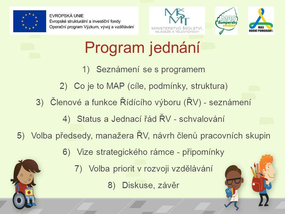 Program jednání 1)Seznámení se s programem 2)Co je to MAP (cíle, podmínky, struktura) 3)Členové a funkce Řídícího výboru (ŘV) - seznámení 4)Status a Jednací řád ŘV - schvalování 5)Volba předsedy, manažera ŘV, návrh členů pracovních skupin 6)Vize strategického rámce - připomínky 7)Volba priorit v rozvoji vzdělávání 8)Diskuse, závěr