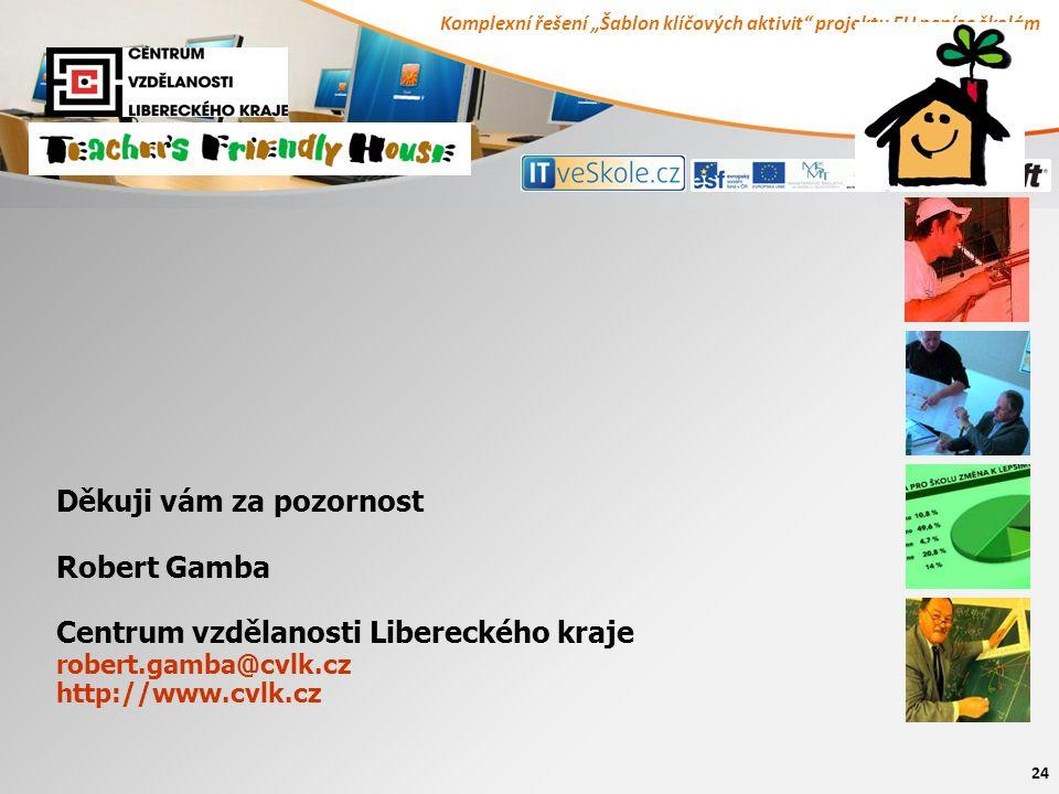 """Komplexní řešení """"Šablon klíčových aktivit projektu EU peníze školám 24 Děkuji vám za pozornost Robert Gamba Centrum vzdělanosti Libereckého kraje robert.gamba@cvlk.cz http://www.cvlk.cz"""