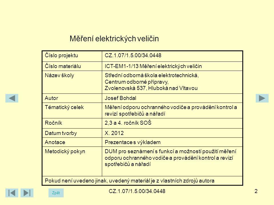 CZ.1.07/1.5.00/34.04482 Měření elektrických veličin Číslo projektuCZ.1.07/1.5.00/34.0448 Číslo materiáluICT-EM1-1/13 Měření elektrických veličin Název školyStřední odborná škola elektrotechnická, Centrum odborné přípravy, Zvolenovská 537, Hluboká nad Vltavou AutorJosef Bohdal Tématický celekMěření odporu ochranného vodiče a provádění kontrol a revizí spotřebičů a nářadí Ročník2,3 a 4.