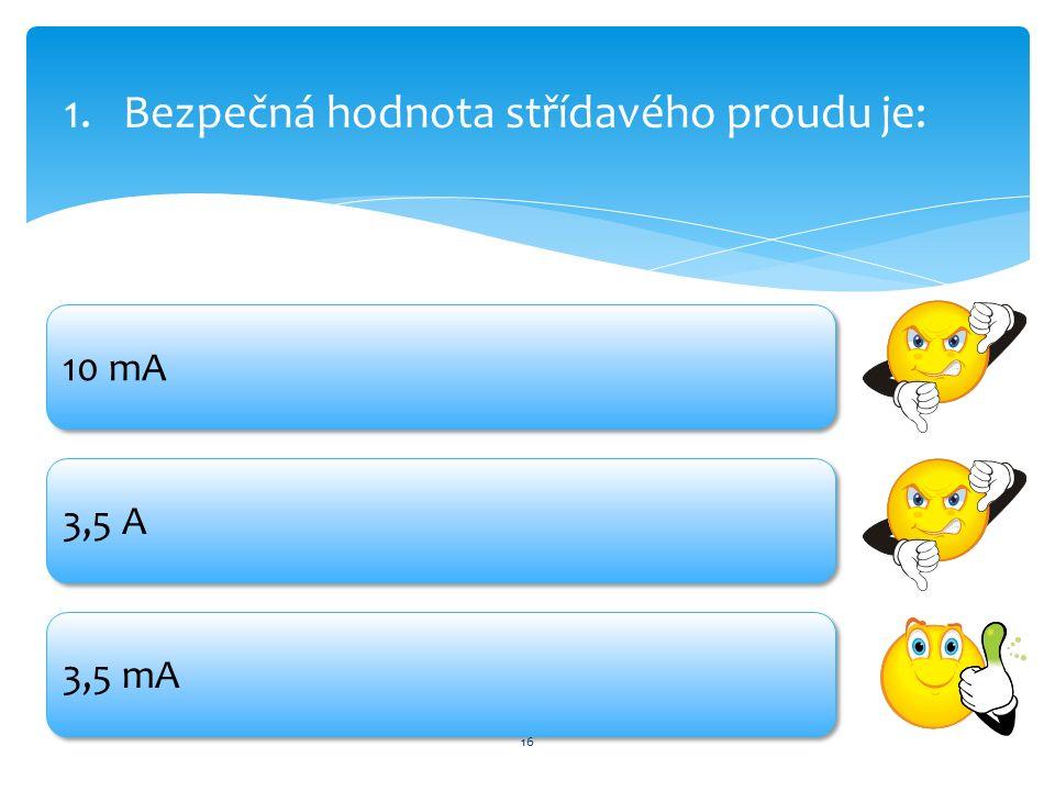 16 1.Bezpečná hodnota střídavého proudu je: 10 mA 3,5 A 3,5 mA