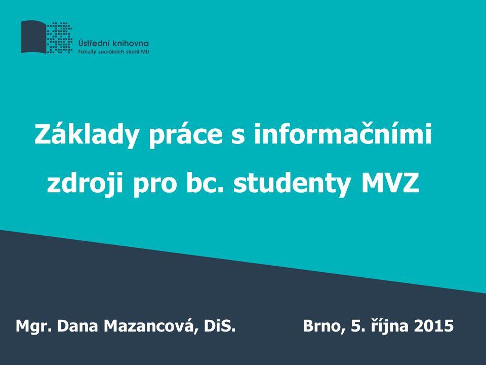 Základy práce s informačními zdroji pro bc. studenty MVZ Mgr. Dana Mazancová, DiS.Brno, 5. října 2015
