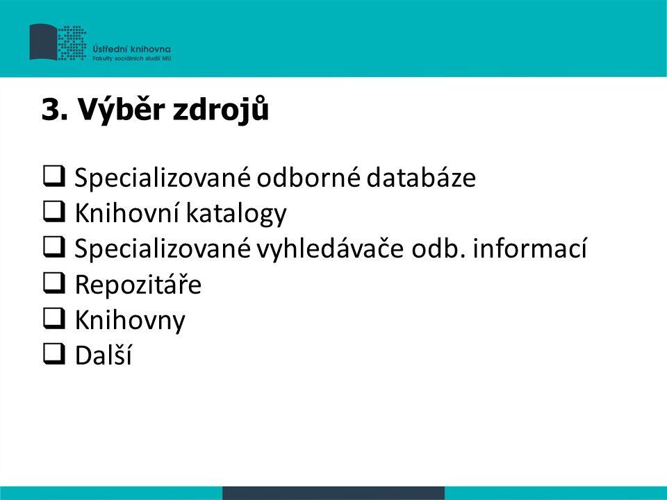  Specializované odborné databáze  Knihovní katalogy  Specializované vyhledávače odb. informací  Repozitáře  Knihovny  Další 3. Výběr zdrojů