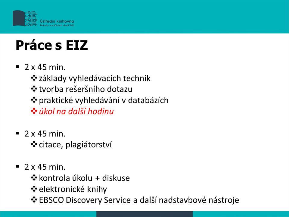 Práce s EIZ  2 x 45 min.  základy vyhledávacích technik  tvorba rešeršního dotazu  praktické vyhledávání v databázích  úkol na další hodinu  2 x