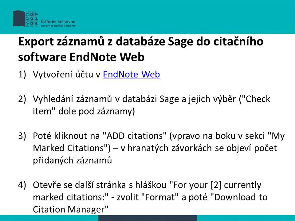 1)Vytvoření účtu v EndNote WebEndNote Web 2)Vyhledání záznamů v databázi Sage a jejich výběr ( Check item dole pod záznamy) 3)Poté kliknout na ADD citations (vpravo na boku v sekci My Marked Citations ) – v hranatých závorkách se objeví počet přidaných záznamů 4)Otevře se další stránka s hláškou For your [2] currently marked citations: - zvolit Format a poté Download to Citation Manager Export záznamů z databáze Sage do citačního software EndNote Web