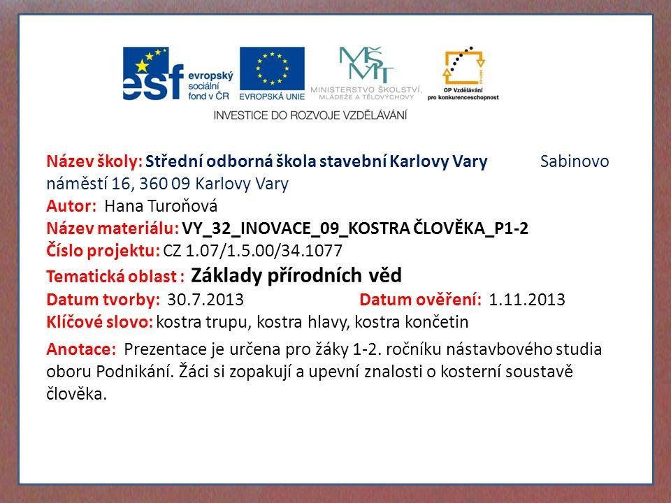 Název školy: Střední odborná škola stavební Karlovy Vary Sabinovo náměstí 16, 360 09 Karlovy Vary Autor: Hana Turoňová Název materiálu: VY_32_INOVACE_09_KOSTRA ČLOVĚKA_P1-2 Číslo projektu: CZ 1.07/1.5.00/34.1077 Tematická oblast : Základy přírodních věd Datum tvorby: 30.7.2013 Datum ověření: 1.11.2013 Klíčové slovo: kostra trupu, kostra hlavy, kostra končetin Anotace: Prezentace je určena pro žáky 1-2.
