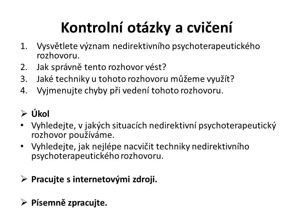 Kontrolní otázky a cvičení 1.Vysvětlete význam nedirektivního psychoterapeutického rozhovoru. 2.Jak správně tento rozhovor vést? 3.Jaké techniky u toh
