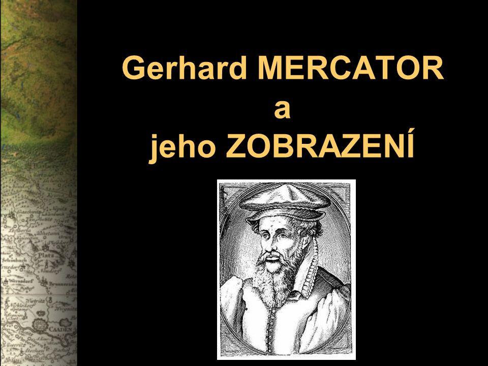"""ŽIVOT … vlámský kartograf a matematik německého původu narodil se jako Gerard de Cremere ve vlámském městě Rupelmonde - Mercator je latinská podoba jeho jména – znamená """"kupec či """"obchodník 1535–1536 ve spolupráci s Gemmou Frysiem a Gasparem Myricou vytvořil zemský globus 1537 vytvořil Mercator mapu Palestiny, 1538 mapu světa a v roce 1540 mapu Vlámska 1544 byl Mercator nařčen z kacířství 1551 vytvořil nebeský globus 1554 vytvořil šestidílnou mapu Evropy Mercatorovo zobrazení 1569 vynalezl nový způsob zobrazení – Mercatorovo zobrazení začal po částech vydávat svůj vlastní atlas Gerhard Mercator zemřel 1584 v Duisburgu Mercatorovo muzeum v belgickém Sint-Niklaas a Kulturní a historické muzeum v německém Duisburgu"""