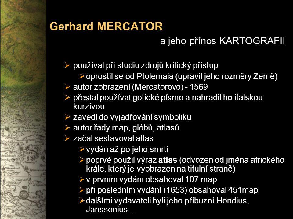 Gerhard MERCATOR a jeho přínos KARTOGRAFII  používal při studiu zdrojů kritický přístup  oprostil se od Ptolemaia (upravil jeho rozměry Země)  autor zobrazení (Mercatorovo) - 1569  přestal používat gotické písmo a nahradil ho italskou kurzívou  zavedl do vyjadřování symboliku  autor řady map, glóbů, atlasů  začal sestavovat atlas  vydán až po jeho smrti  poprvé použil výraz atlas (odvozen od jména afrického krále, který je vyobrazen na titulní straně)  v prvním vydání obsahoval 107 map  při posledním vydání (1653) obsahoval 451map  dalšími vydavateli byli jeho příbuzní Hondius, Janssonius...