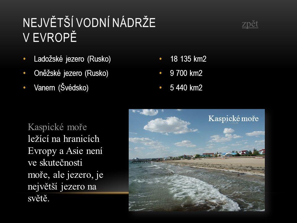 Ladožské jezero (Rusko) Oněžské jezero (Rusko) Vanern (Švédsko) 18 135 km2 9 700 km2 5 440 km2 NEJVĚTŠÍ VODNÍ NÁDRŽE V EVROPĚ Kaspické moře ležící na hranicích Evropy a Asie není ve skutečnosti moře, ale jezero, je největší jezero na světě.