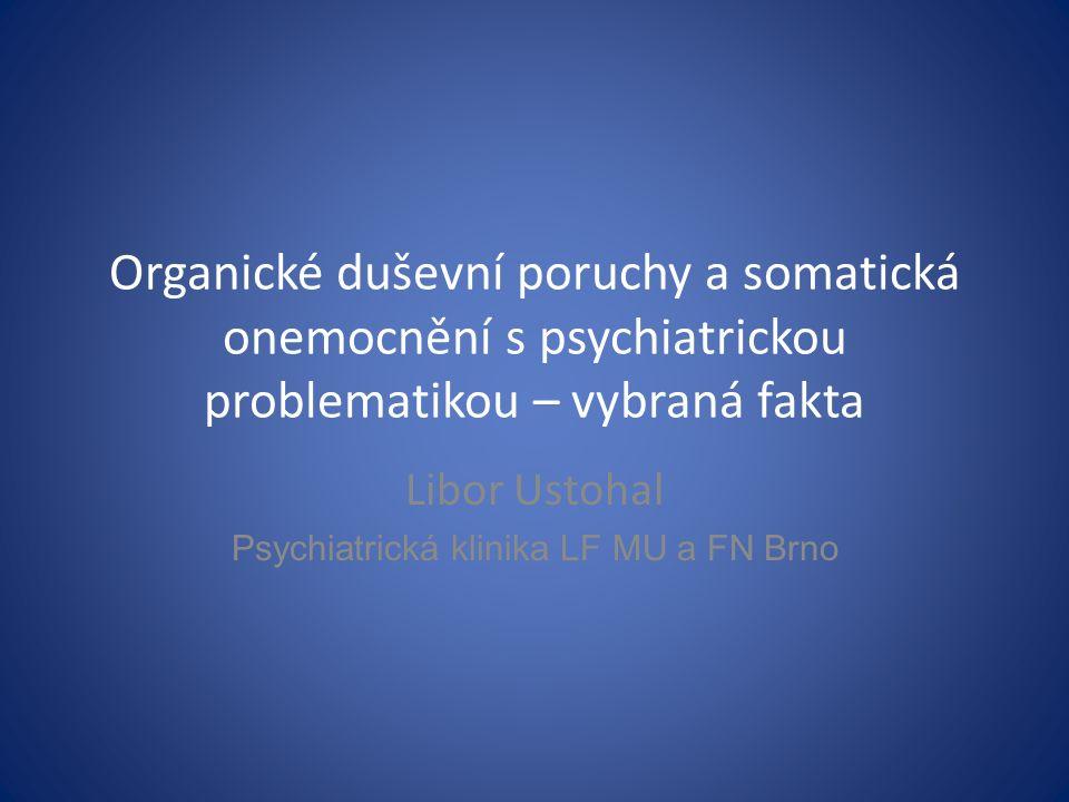 Organické duševní poruchy a somatická onemocnění s psychiatrickou problematikou – vybraná fakta Libor Ustohal Psychiatrická klinika LF MU a FN Brno
