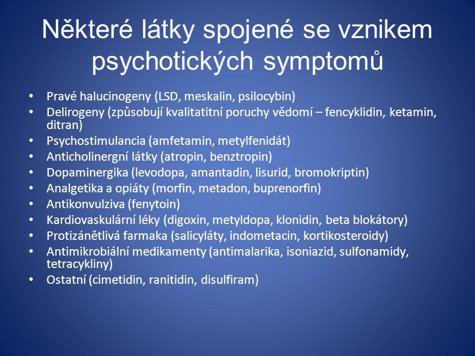 Některé látky spojené se vznikem psychotických symptomů Pravé halucinogeny (LSD, meskalin, psilocybin) Delirogeny (způsobují kvalitatitní poruchy vědomí – fencyklidin, ketamin, ditran) Psychostimulancia (amfetamin, metylfenidát) Anticholinergní látky (atropin, benztropin) Dopaminergika (levodopa, amantadin, lisurid, bromokriptin) Analgetika a opiáty (morfin, metadon, buprenorfin) Antikonvulziva (fenytoin) Kardiovaskulární léky (digoxin, metyldopa, klonidin, beta blokátory) Protizánětlivá farmaka (salicyláty, indometacin, kortikosteroidy) Antimikrobiální medikamenty (antimalarika, isoniazid, sulfonamidy, tetracykliny) Ostatní (cimetidin, ranitidin, disulfiram)