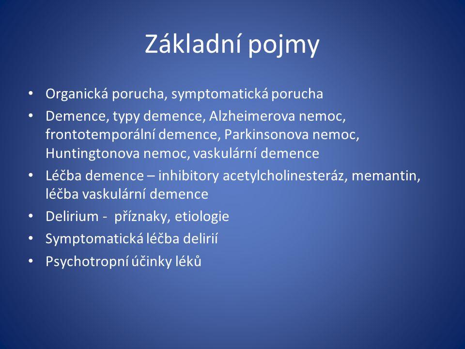 Základní pojmy Organická porucha, symptomatická porucha Demence, typy demence, Alzheimerova nemoc, frontotemporální demence, Parkinsonova nemoc, Huntingtonova nemoc, vaskulární demence Léčba demence – inhibitory acetylcholinesteráz, memantin, léčba vaskulární demence Delirium - příznaky, etiologie Symptomatická léčba delirií Psychotropní účinky léků