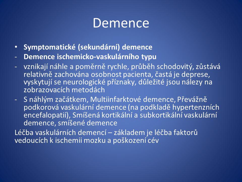 Demence Symptomatické (sekundární) demence -Demence ischemicko-vaskulárního typu -vznikají náhle a poměrně rychle, průběh schodovitý, zůstává relativně zachována osobnost pacienta, častá je deprese, vyskytují se neurologické příznaky, důležité jsou nálezy na zobrazovacích metodách -S náhlým začátkem, Multiinfarktové demence, Převážně podkorová vaskulární demence (na podkladě hypertenzních encefalopatií), Smíšená kortikální a subkortikální vaskulární demence, smíšené demence Léčba vaskulárních demencí – základem je léčba faktorů vedoucích k ischemii mozku a poškození cév