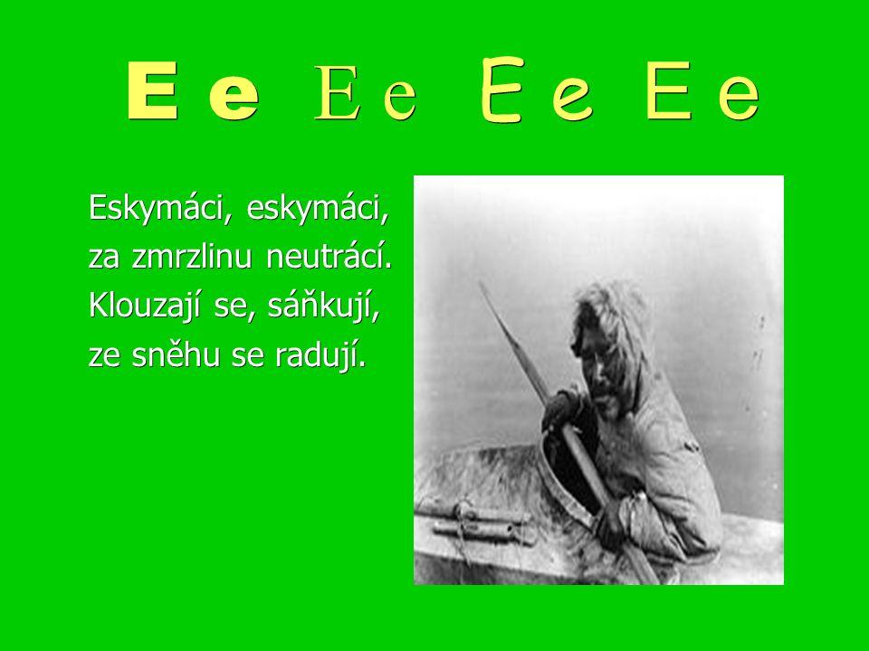 E e E e E e E e Eskymáci, eskymáci, za zmrzlinu neutrácí. Klouzají se, sáňkují, ze sněhu se radují.