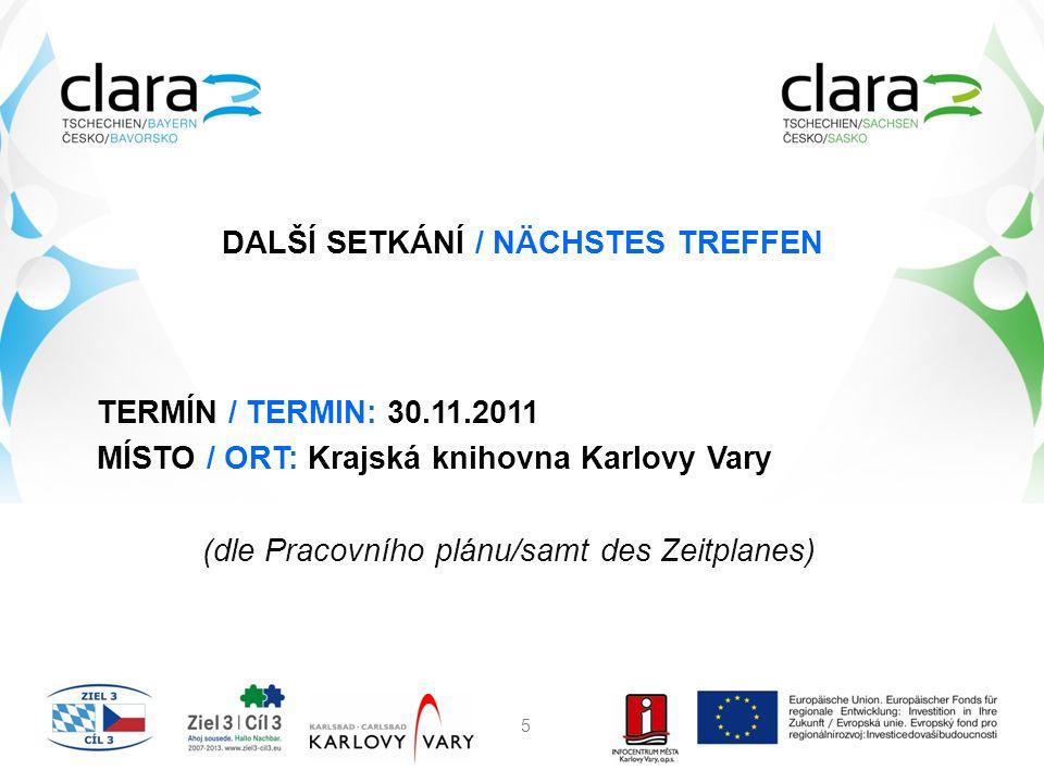 DALŠÍ SETKÁNÍ / NÄCHSTES TREFFEN TERMÍN / TERMIN: 30.11.2011 MÍSTO / ORT: Krajská knihovna Karlovy Vary (dle Pracovního plánu/samt des Zeitplanes) 5