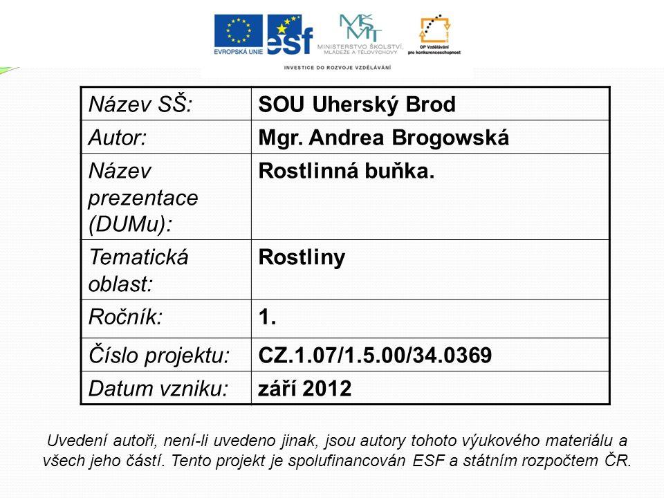 Název SŠ:SOU Uherský Brod Autor:Mgr. Andrea Brogowská Název prezentace (DUMu): Rostlinná buňka. Tematická oblast: Rostliny Ročník:1. Číslo projektu:CZ