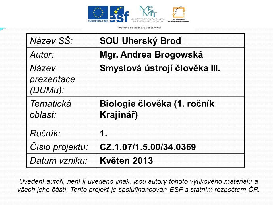 Název SŠ:SOU Uherský Brod Autor:Mgr. Andrea Brogowská Název prezentace (DUMu): Smyslová ústrojí člověka III. Tematická oblast: Biologie člověka (1. ro
