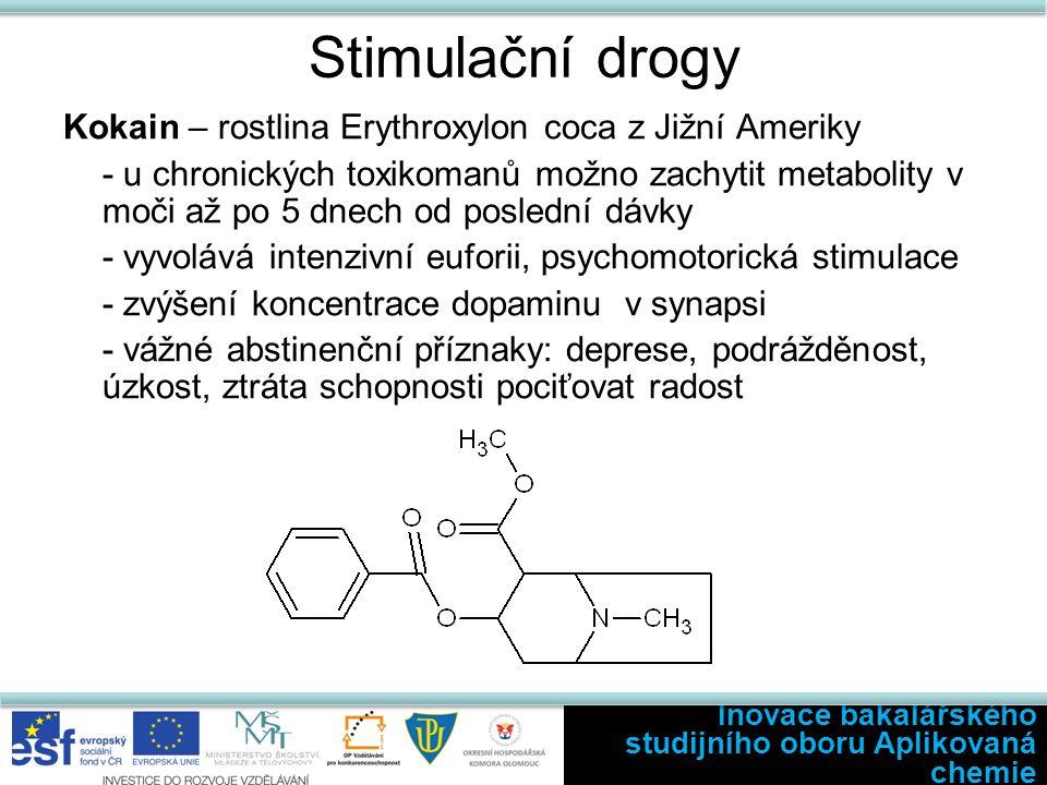 Stimulační drogy Kokain – rostlina Erythroxylon coca z Jižní Ameriky - u chronických toxikomanů možno zachytit metabolity v moči až po 5 dnech od poslední dávky - vyvolává intenzivní euforii, psychomotorická stimulace - zvýšení koncentrace dopaminu v synapsi - vážné abstinenční příznaky: deprese, podrážděnost, úzkost, ztráta schopnosti pociťovat radost Inovace bakalářského studijního oboru Aplikovaná chemie
