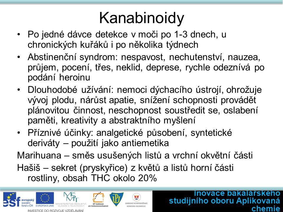Kanabinoidy Po jedné dávce detekce v moči po 1-3 dnech, u chronických kuřáků i po několika týdnech Abstinenční syndrom: nespavost, nechutenství, nauzea, průjem, pocení, třes, neklid, deprese, rychle odeznívá po podání heroinu Dlouhodobé užívání: nemoci dýchacího ústrojí, ohrožuje vývoj plodu, nárůst apatie, snížení schopnosti provádět plánovitou činnost, neschopnost soustředit se, oslabení paměti, kreativity a abstraktního myšlení Příznivé účinky: analgetické působení, syntetické deriváty – použití jako antiemetika Marihuana – směs usušených listů a vrchní okvětní části Hašiš – sekret (pryskyřice) z květů a listů horní části rostliny, obsah THC okolo 20% Inovace bakalářského studijního oboru Aplikovaná chemie
