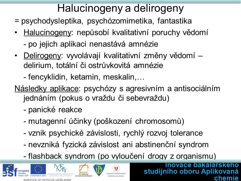 Halucinogeny a delirogeny = psychodysleptika, psychózomimetika, fantastika Halucinogeny: nepůsobí kvalitativní poruchy vědomí - po jejich aplikaci nenastává amnézie Delirogeny: vyvolávají kvalitativní změny vědomí – delirium, totální či ostrůvkovitá amnézie - fencyklidin, ketamin, meskalin,… Následky aplikace: psychózy s agresivním a antisociálním jednáním (pokus o vraždu či sebevraždu) - panické reakce - mutagenní účinky (poškození chromosomů) - vznik psychické závislosti, rychlý rozvoj tolerance - nevzniká fyzická závislost ani abstinenční syndrom - flashback syndrom (po vyloučení drogy z organismu) Inovace bakalářského studijního oboru Aplikovaná chemie