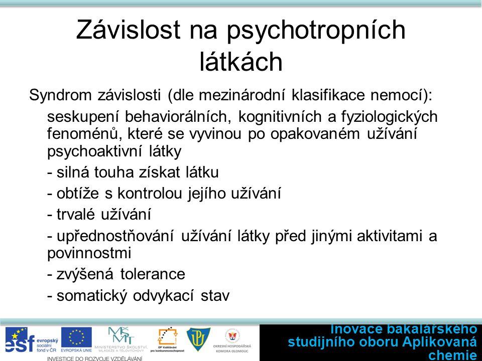 Závislost na psychotropních látkách Syndrom závislosti (dle mezinárodní klasifikace nemocí): seskupení behaviorálních, kognitivních a fyziologických fenoménů, které se vyvinou po opakovaném užívání psychoaktivní látky - silná touha získat látku - obtíže s kontrolou jejího užívání - trvalé užívání - upřednostňování užívání látky před jinými aktivitami a povinnostmi - zvýšená tolerance - somatický odvykací stav Inovace bakalářského studijního oboru Aplikovaná chemie