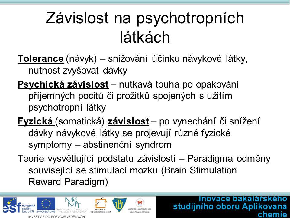 Závislost na psychotropních látkách Tolerance (návyk) – snižování účinku návykové látky, nutnost zvyšovat dávky Psychická závislost – nutkavá touha po opakování příjemných pocitů či prožitků spojených s užitím psychotropní látky Fyzická (somatická) závislost – po vynechání či snížení dávky návykové látky se projevují různé fyzické symptomy – abstinenční syndrom Teorie vysvětlující podstatu závislosti – Paradigma odměny související se stimulací mozku (Brain Stimulation Reward Paradigm) Inovace bakalářského studijního oboru Aplikovaná chemie