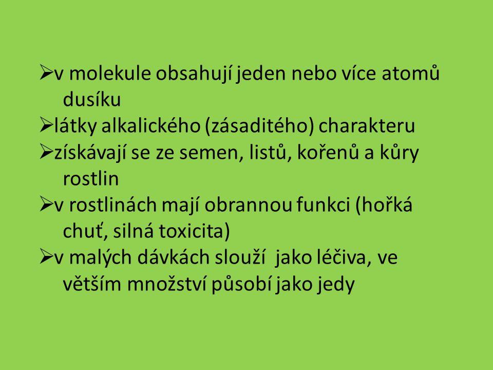 v molekule obsahují jeden nebo více atomů dusíku  látky alkalického (zásaditého) charakteru  získávají se ze semen, listů, kořenů a kůry rostlin  v rostlinách mají obrannou funkci (hořká chuť, silná toxicita)  v malých dávkách slouží jako léčiva, ve větším množství působí jako jedy