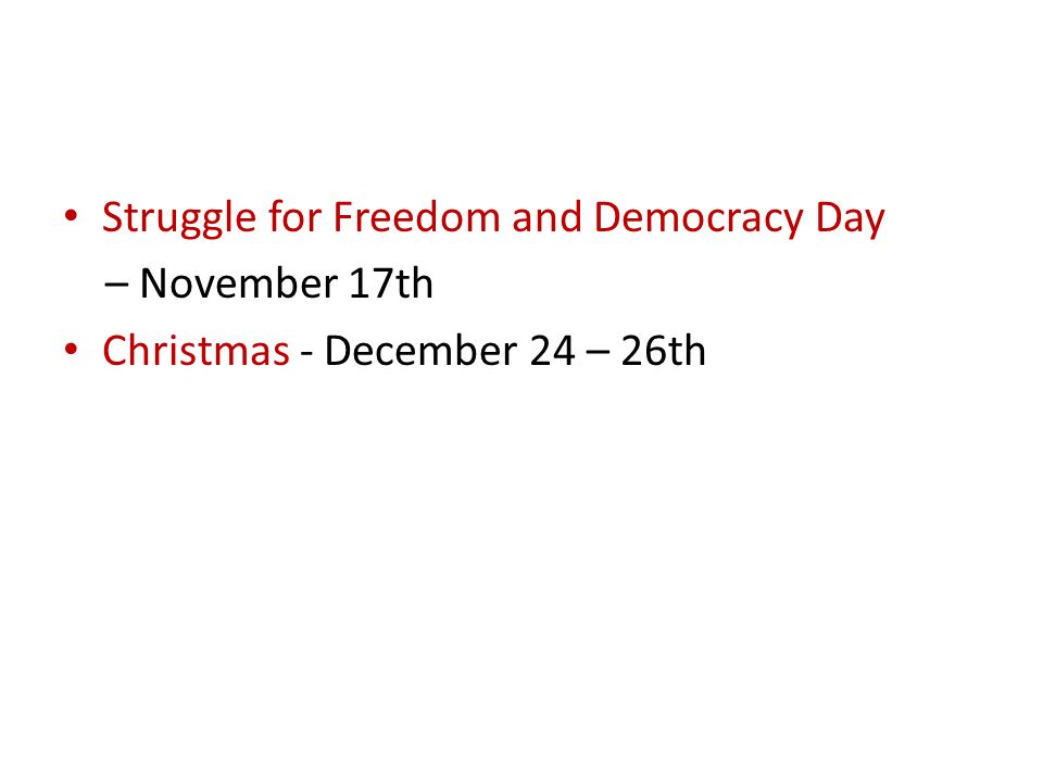 Struggle for Freedom and Democracy Day – November 17th Christmas - December 24 – 26th
