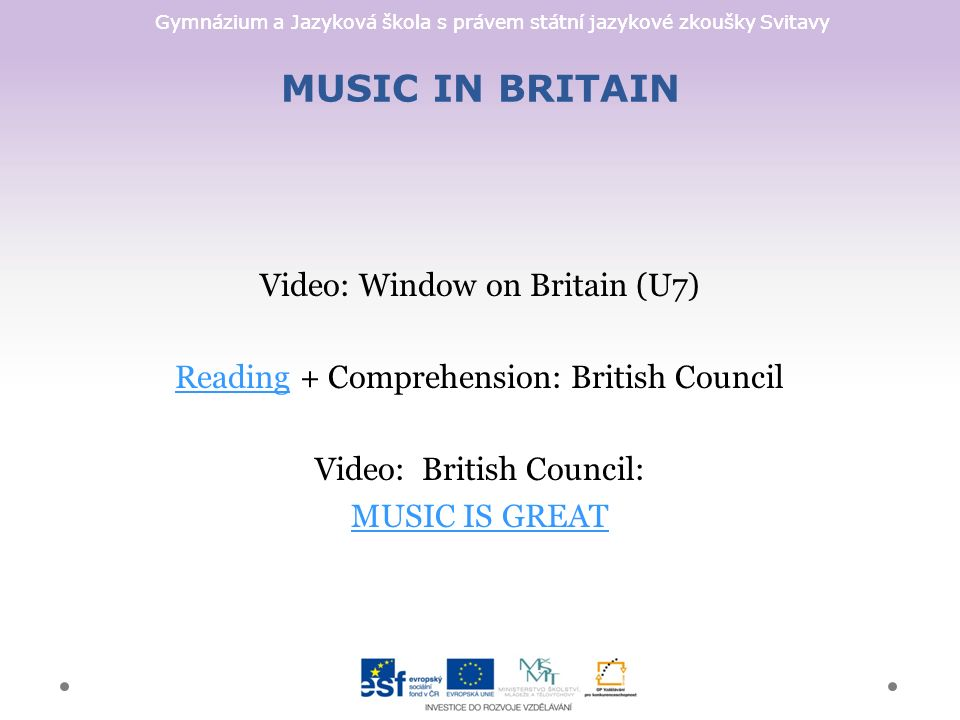 Gymnázium a Jazyková škola s právem státní jazykové zkoušky Svitavy MUSIC IN BRITAIN Video: Window on Britain (U7) ReadingReading + Comprehension: British Council Video: British Council: MUSIC IS GREAT