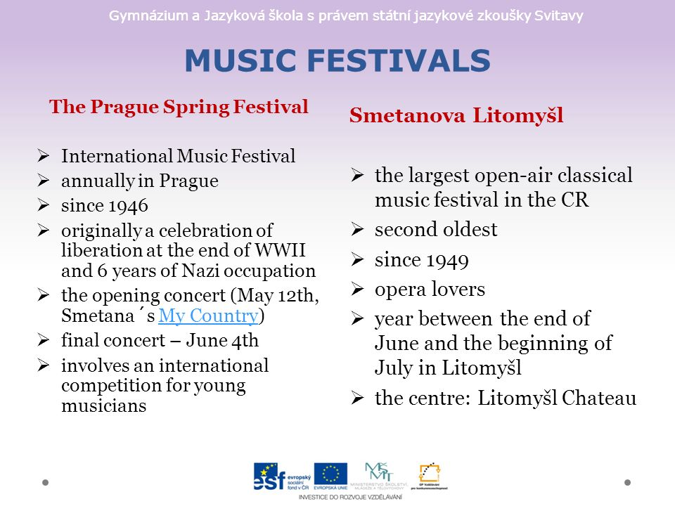 Gymnázium a Jazyková škola s právem státní jazykové zkoušky Svitavy MUSIC FESTIVALS Smetanova Litomyšl  the largest open-air classical music festival in the CR  second oldest  since 1949  opera lovers  year between the end of June and the beginning of July in Litomyšl  the centre: Litomyšl Chateau The Prague Spring Festival  International Music Festival  annually in Prague  since 1946  originally a celebration of liberation at the end of WWII and 6 years of Nazi occupation  the opening concert (May 12th, Smetana´s My Country)My Country  final concert – June 4th  involves an international competition for young musicians