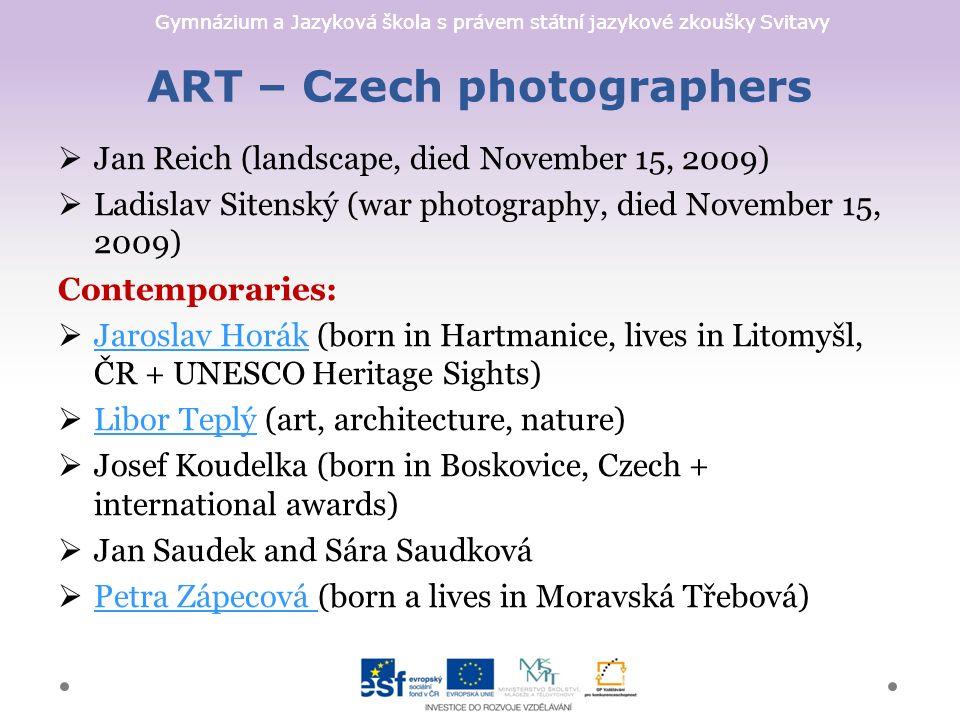 Gymnázium a Jazyková škola s právem státní jazykové zkoušky Svitavy ART – Czech photographers  Jan Reich (landscape, died November 15, 2009)  Ladislav Sitenský (war photography, died November 15, 2009) Contemporaries:  Jaroslav Horák (born in Hartmanice, lives in Litomyšl, ČR + UNESCO Heritage Sights) Jaroslav Horák  Libor Teplý (art, architecture, nature) Libor Teplý  Josef Koudelka (born in Boskovice, Czech + international awards)  Jan Saudek and Sára Saudková  Petra Zápecová (born a lives in Moravská Třebová) Petra Zápecová
