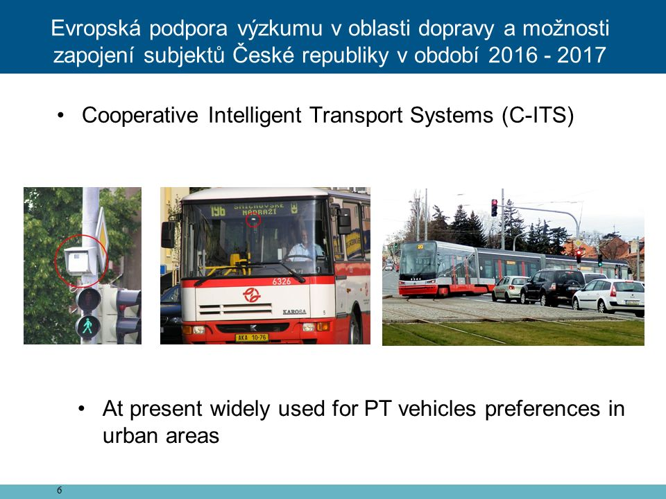 6 Cooperative Intelligent Transport Systems (C-ITS) At present widely used for PT vehicles preferences in urban areas Evropská podpora výzkumu v oblas