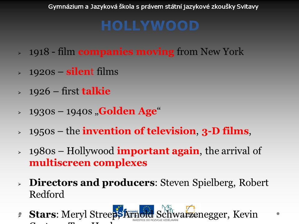 "Gymnázium a Jazyková škola s právem státní jazykové zkoušky Svitavy HOLLYWOOD  1918 - film companies moving from New York  1920s – silent films  1926 – first talkie  1930s – 1940s ""Golden Age  1950s – the invention of television, 3-D films,  1980s – Hollywood important again, the arrival of multiscreen complexes  Directors and producers: Steven Spielberg, Robert Redford  Stars: Meryl Streep, Arnold Schwarzenegger, Kevin Costner, Tom Hanks"