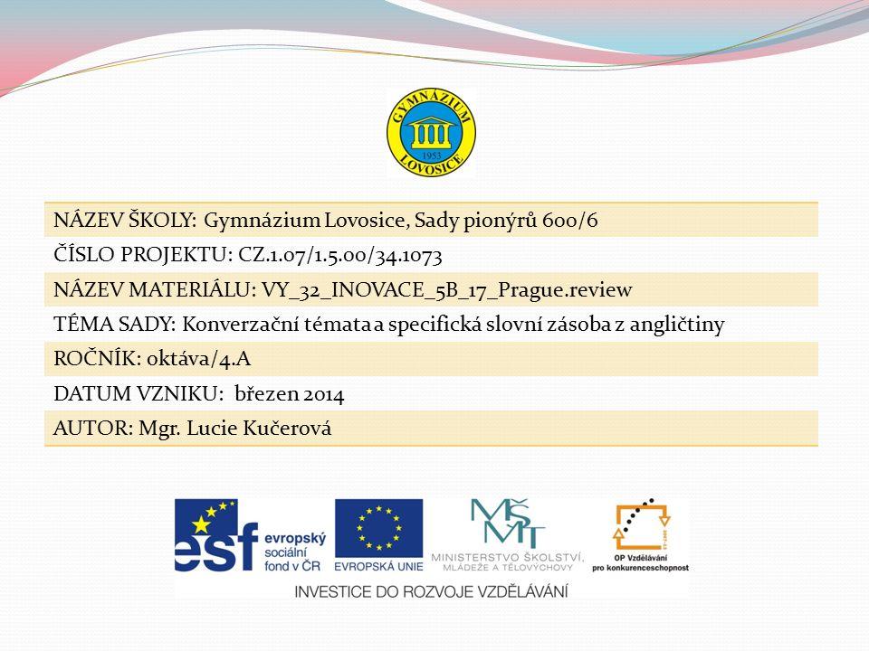 NÁZEV ŠKOLY: Gymnázium Lovosice, Sady pionýrů 600/6 ČÍSLO PROJEKTU: CZ.1.07/1.5.00/34.1073 NÁZEV MATERIÁLU: VY_32_INOVACE_5B_17_Prague.review TÉMA SADY: Konverzační témata a specifická slovní zásoba z angličtiny ROČNÍK: oktáva/4.A DATUM VZNIKU: březen 2014 AUTOR: Mgr.