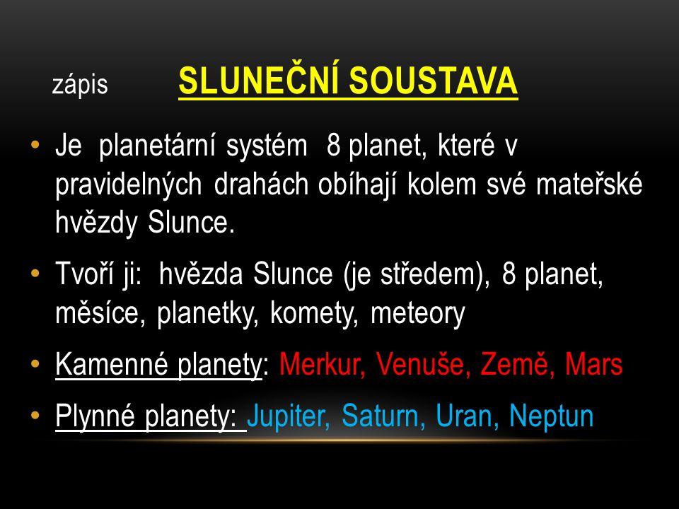 zápis SLUNEČNÍ SOUSTAVA Je planetární systém 8 planet, které v pravidelných drahách obíhají kolem své mateřské hvězdy Slunce.
