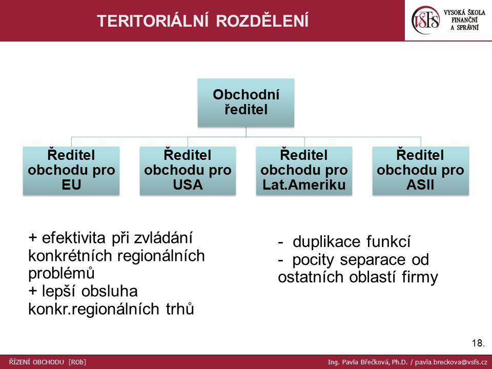 18. TERITORIÁLNÍ ROZDĚLENÍ + efektivita při zvládání konkrétních regionálních problémů + lepší obsluha konkr.regionálních trhů Obchodní ředitel Ředite