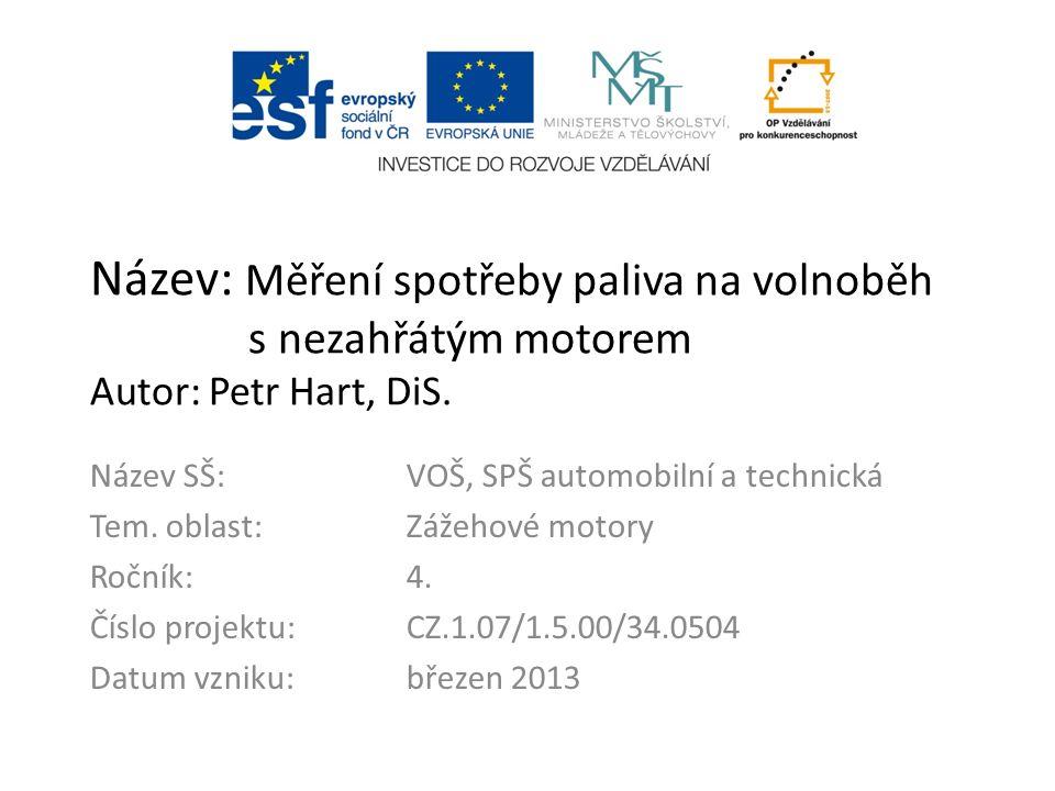 Název: Měření spotřeby paliva na volnoběh s nezahřátým motorem Autor: Petr Hart, DiS. Název SŠ:VOŠ, SPŠ automobilní a technická Tem. oblast:Zážehové m