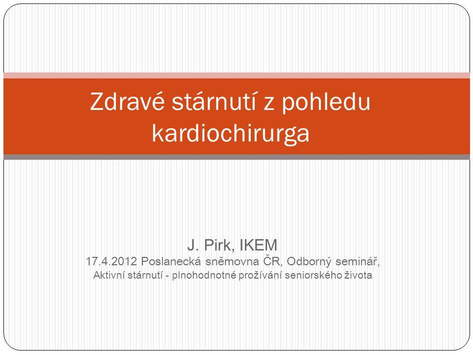 J. Pirk, IKEM 17.4.2012 Poslanecká sněmovna ČR, Odborný seminář, Aktivní stárnutí - plnohodnotné prožívání seniorského života Zdravé stárnutí z pohled