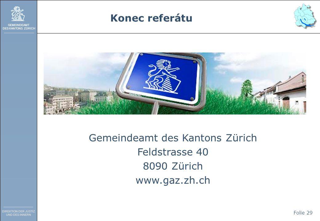 GEMEINDEAMT DES KANTONS ZÜRICH DIREKTION DER JUSTIZ UND DES INNERN Folie 29 Gemeindeamt des Kantons Zürich Feldstrasse 40 8090 Zürich www.gaz.zh.ch Konec referátu