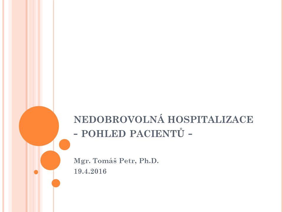 NEDOBROVOLNÁ HOSPITALIZACE - POHLED PACIENTŮ - Mgr. Tomáš Petr, Ph.D. 19.4.2016