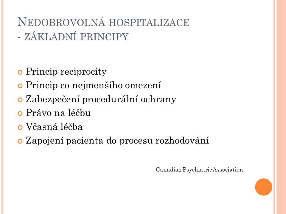 N EDOBROVOLNÁ HOSPITALIZACE - ZÁKLADNÍ PRINCIPY Princip reciprocity Princip co nejmenšího omezení Zabezpečení procedurální ochrany Právo na léčbu Včasná léčba Zapojení pacienta do procesu rozhodování Canadian Psychiatric Association
