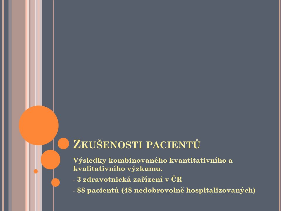 C O VADÍ PACIENTŮM - S HRNUTÍ Nikdo nás neposlouchá, náš názor nikoho nezajímá, nemáme na hospitalizaci žádný vliv Nemáme dostatek informací o tom, proč jsme zadrženi na psychiatrii, co bude následovat a jak můžeme hájit svá práva Negativní zkušenosti s nedobrovolnou hospitalizací narušují naší důvěru v poskytovatele péče