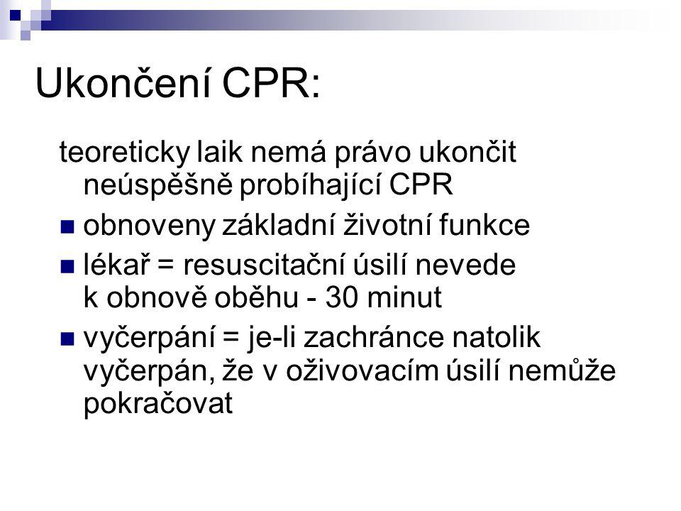 Ukončení CPR: teoreticky laik nemá právo ukončit neúspěšně probíhající CPR obnoveny základní životní funkce lékař = resuscitační úsilí nevede k obnově oběhu - 30 minut vyčerpání = je-li zachránce natolik vyčerpán, že v oživovacím úsilí nemůže pokračovat