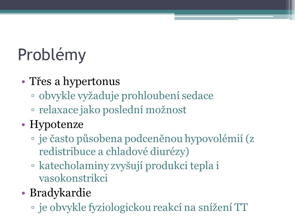 Problémy Třes a hypertonus ▫obvykle vyžaduje prohloubení sedace ▫relaxace jako poslední možnost Hypotenze ▫je často působena podceněnou hypovolémií (z redistribuce a chladové diurézy) ▫katecholaminy zvyšují produkci tepla i vasokonstrikci Bradykardie ▫je obvykle fyziologickou reakcí na snížení TT