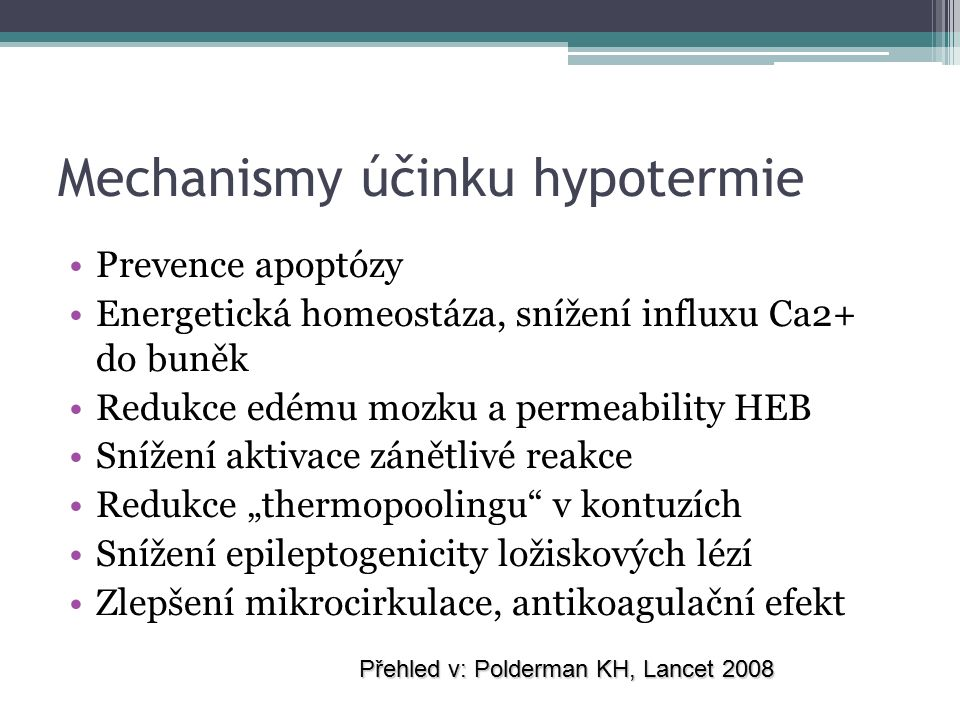 """Mechanismy účinku hypotermie Prevence apoptózy Energetická homeostáza, snížení influxu Ca2+ do buněk Redukce edému mozku a permeability HEB Snížení aktivace zánětlivé reakce Redukce """"thermopoolingu v kontuzích Snížení epileptogenicity ložiskových lézí Zlepšení mikrocirkulace, antikoagulační efekt Přehled v: Polderman KH, Lancet 2008"""