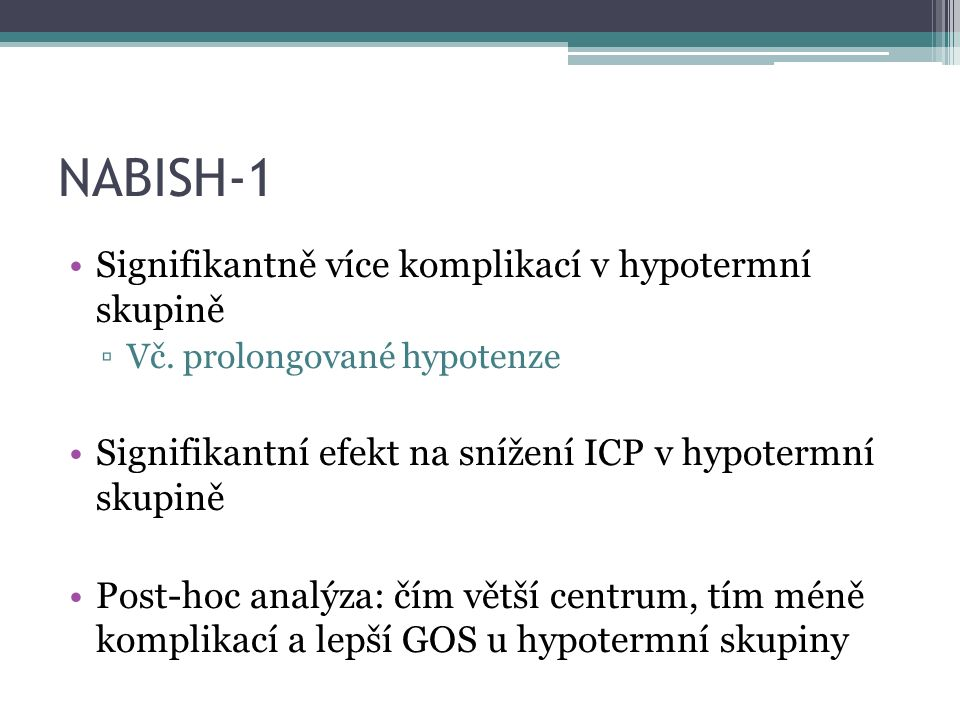 NABISH-1 interpretace Odpůrci: Preventabilní komplikace zkreslily výsledky ▫Safar, NEJM 2001 Malá centra technicky hypotermii nezvládla Je třeba nový RCT tam, kde jsou s hypotermií zkušenosti Zastánci: Post-hoc analýzy generují hypotézy, ale nemění celkový (negativní) výsledek studie.