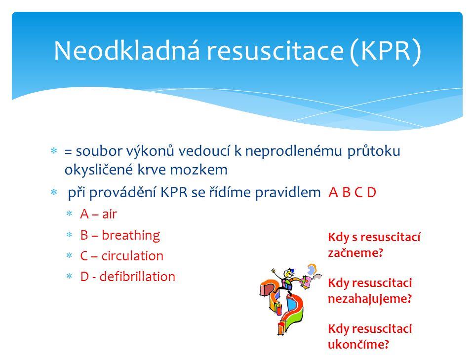  = soubor výkonů vedoucí k neprodlenému průtoku okysličené krve mozkem  při provádění KPR se řídíme pravidlem A B C D  A – air  B – breathing  C