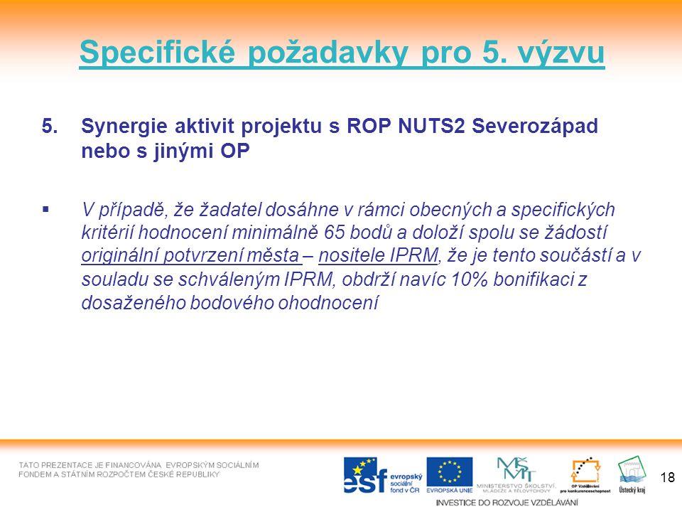 18 5.Synergie aktivit projektu s ROP NUTS2 Severozápad nebo s jinými OP  V případě, že žadatel dosáhne v rámci obecných a specifických kritérií hodnocení minimálně 65 bodů a doloží spolu se žádostí originální potvrzení města – nositele IPRM, že je tento součástí a v souladu se schváleným IPRM, obdrží navíc 10% bonifikaci z dosaženého bodového ohodnocení Specifické požadavky pro 5.