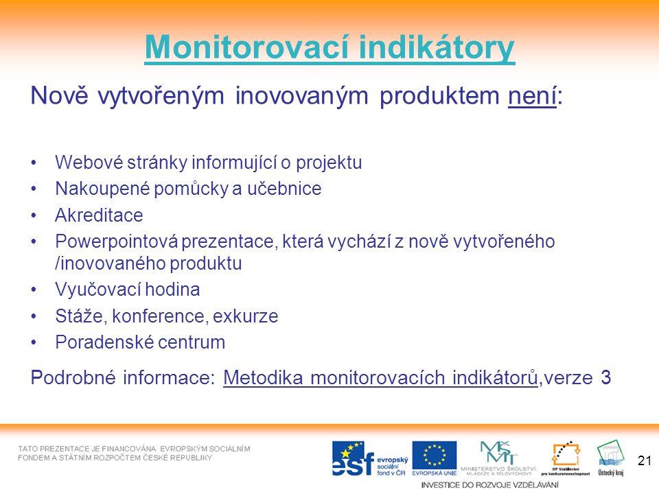 21 Monitorovací indikátory Nově vytvořeným inovovaným produktem není: Webové stránky informující o projektu Nakoupené pomůcky a učebnice Akreditace Powerpointová prezentace, která vychází z nově vytvořeného /inovovaného produktu Vyučovací hodina Stáže, konference, exkurze Poradenské centrum Podrobné informace: Metodika monitorovacích indikátorů,verze 3